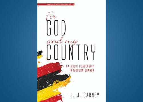 Carney Publishes New Book For God and My Country: Catholic Leadership in Modern Uganda